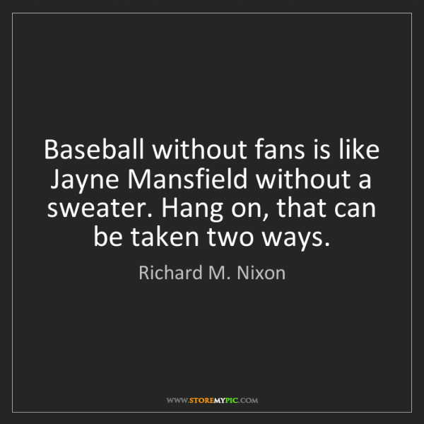 Richard M. Nixon: Baseball without fans is like Jayne Mansfield without...
