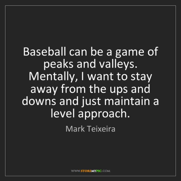 Mark Teixeira: Baseball can be a game of peaks and valleys. Mentally,...