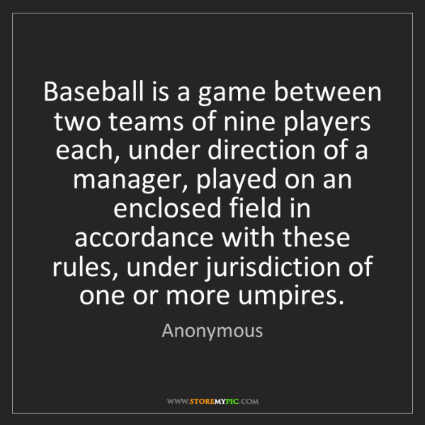 Anonymous: Baseball is a game between two teams of nine players...