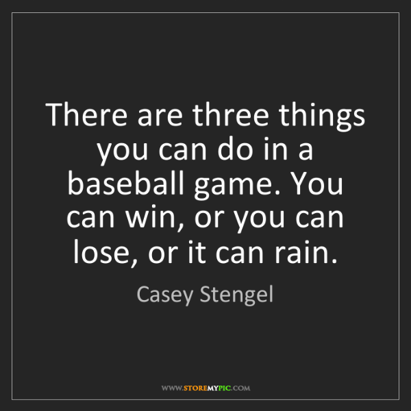 Casey Stengel: There are three things you can do in a baseball game....
