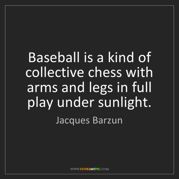 Jacques Barzun: Baseball is a kind of collective chess with arms and...