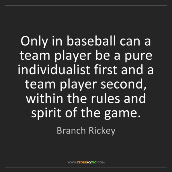 Branch Rickey: Only in baseball can a team player be a pure individualist...