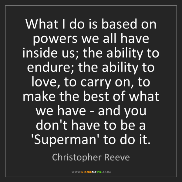 Christopher Reeve: What I do is based on powers we all have inside us; the...