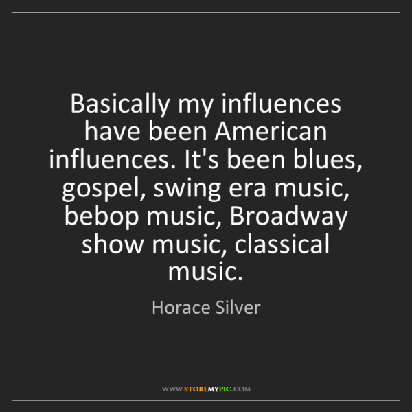 Horace Silver: Basically my influences have been American influences....