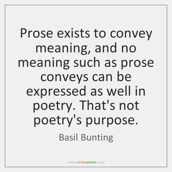 Prose exists to convey meaning, and no meaning such as prose conveys ...