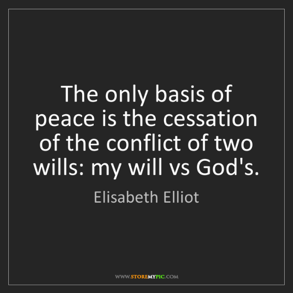 Elisabeth Elliot: The only basis of peace is the cessation of the conflict...