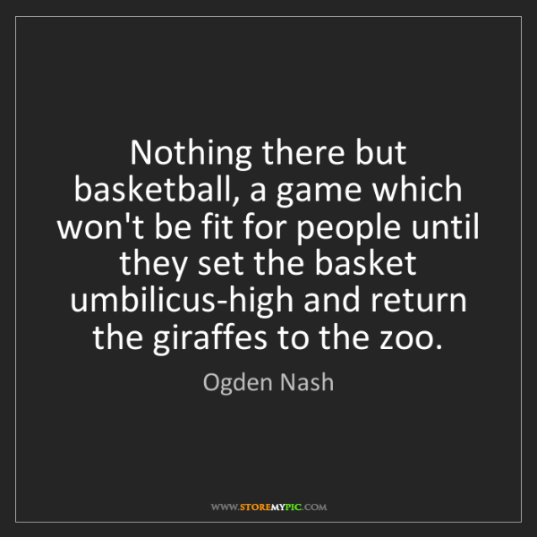 Ogden Nash: Nothing there but basketball, a game which won't be fit...