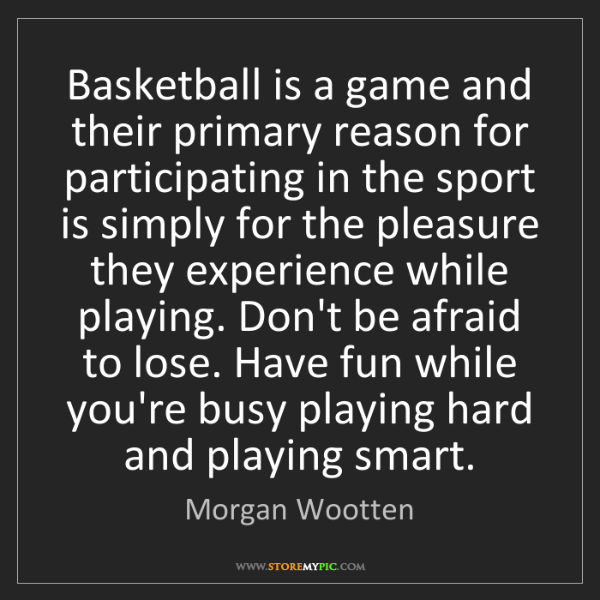 Morgan Wootten: Basketball is a game and their primary reason for participating...