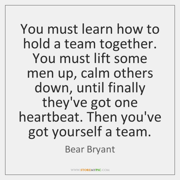 You must learn how to hold a team together. You must lift ...