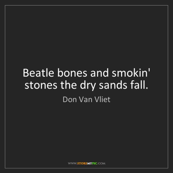 Don Van Vliet: Beatle bones and smokin' stones the dry sands fall.