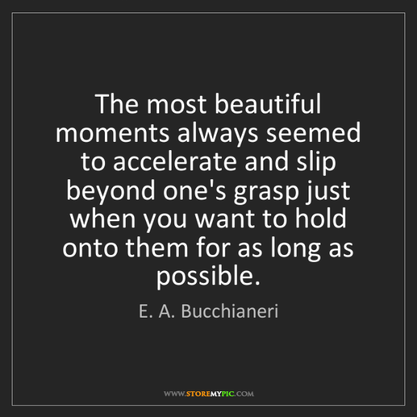 E. A. Bucchianeri: The most beautiful moments always seemed to accelerate...