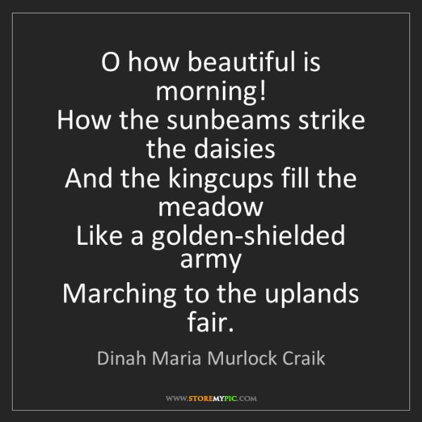 Dinah Maria Murlock Craik: O how beautiful is morning!  How the sunbeams strike...