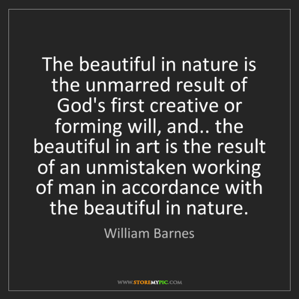 William Barnes: The beautiful in nature is the unmarred result of God's...