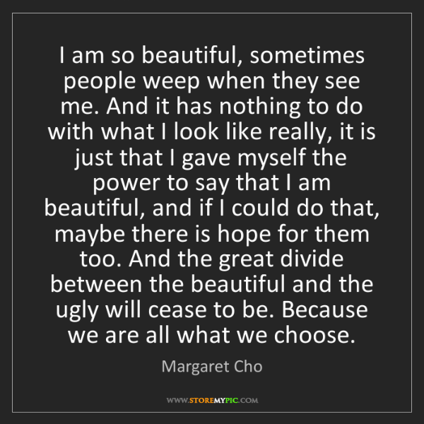 Margaret Cho: I am so beautiful, sometimes people weep when they see...