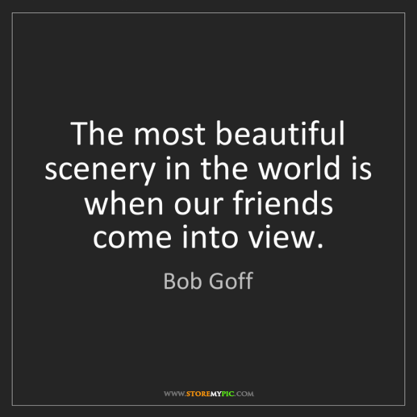 Bob Goff: The most beautiful scenery in the world is when our friends...