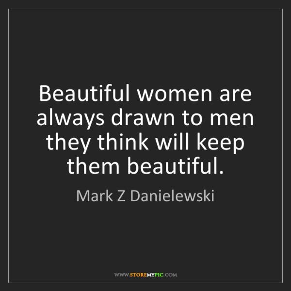 Mark Z Danielewski: Beautiful women are always drawn to men they think will...