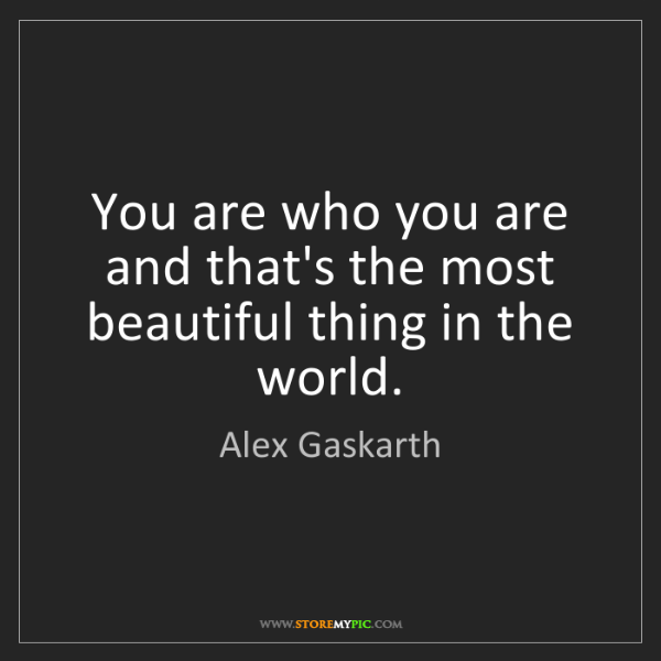 Alex Gaskarth: You are who you are and that's the most beautiful thing...