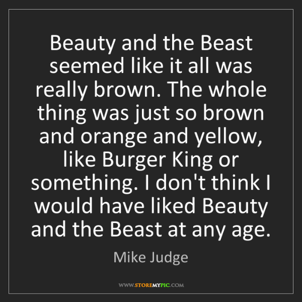 Mike Judge: Beauty and the Beast seemed like it all was really brown....
