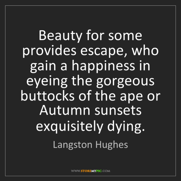 Langston Hughes: Beauty for some provides escape, who gain a happiness...