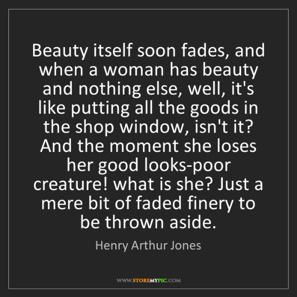 Henry Arthur Jones: Beauty itself soon fades, and when a woman has beauty...