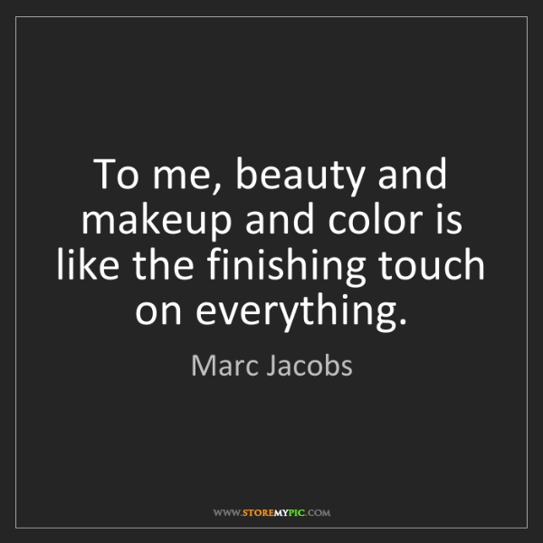 Marc Jacobs: To me, beauty and makeup and color is like the finishing...