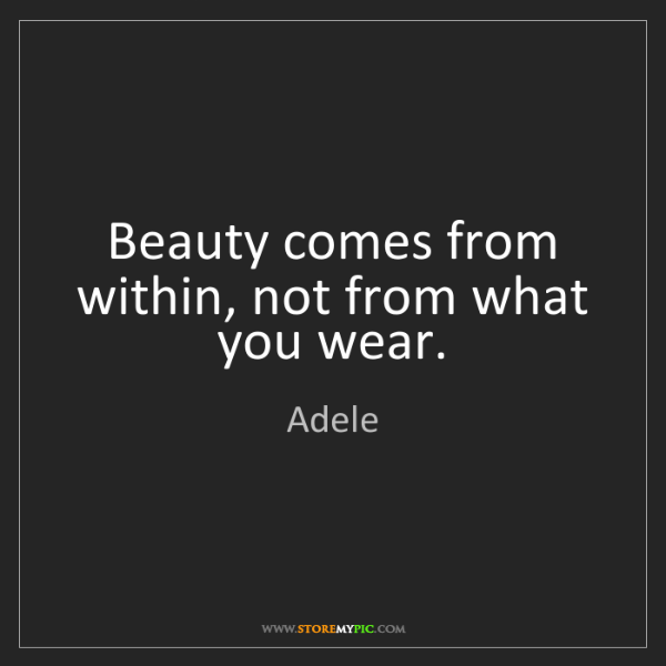 Adele: Beauty comes from within, not from what you wear.