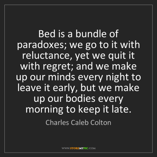 Charles Caleb Colton: Bed is a bundle of paradoxes; we go to it with reluctance,...