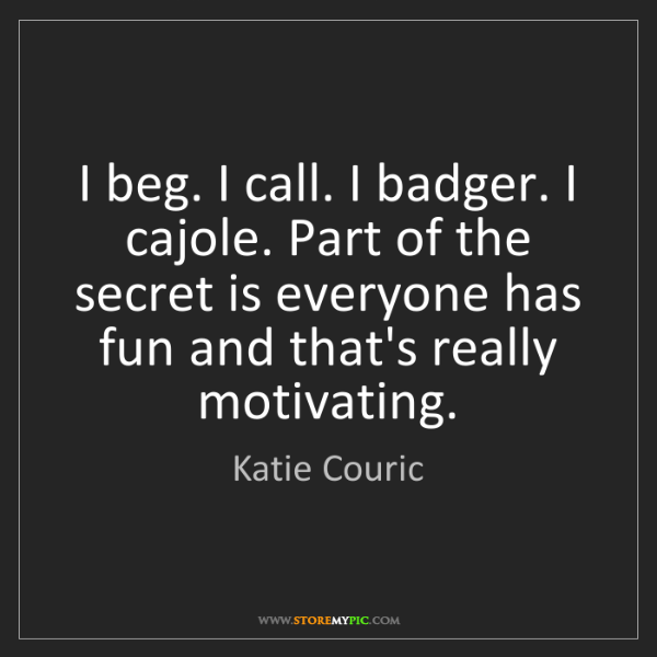 Katie Couric: I beg. I call. I badger. I cajole. Part of the secret...