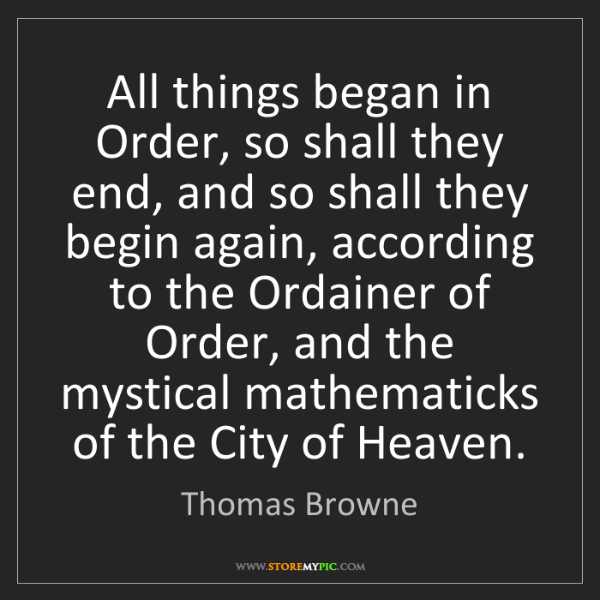 Thomas Browne: All things began in Order, so shall they end, and so...