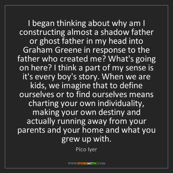 Pico Iyer: I began thinking about why am I constructing almost a...