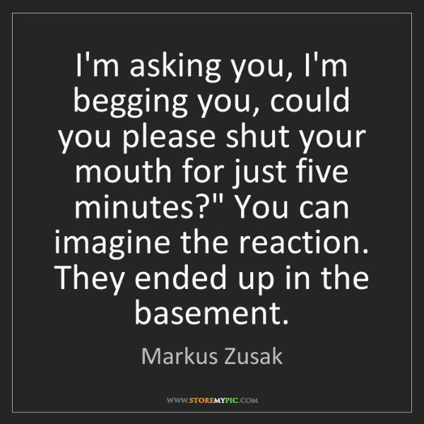Markus Zusak: I'm asking you, I'm begging you, could you please shut...