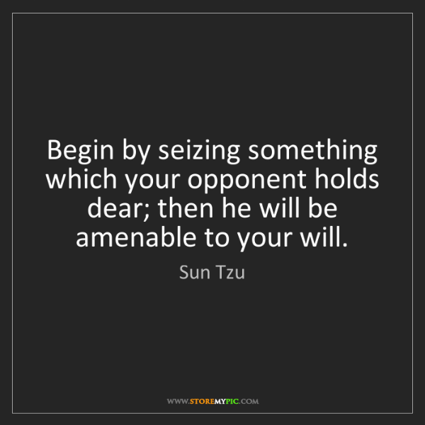 Sun Tzu: Begin by seizing something which your opponent holds...