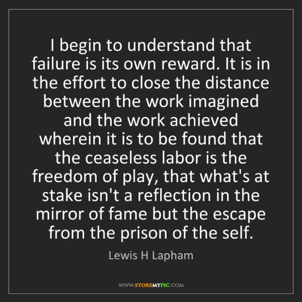 Lewis H Lapham: I begin to understand that failure is its own reward....