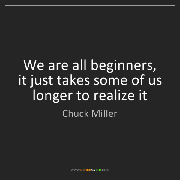 Chuck Miller: We are all beginners, it just takes some of us longer...