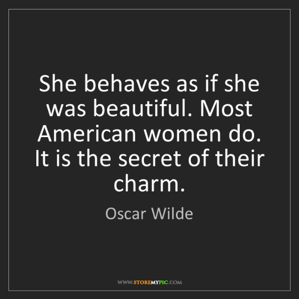 Oscar Wilde: She behaves as if she was beautiful. Most American women...