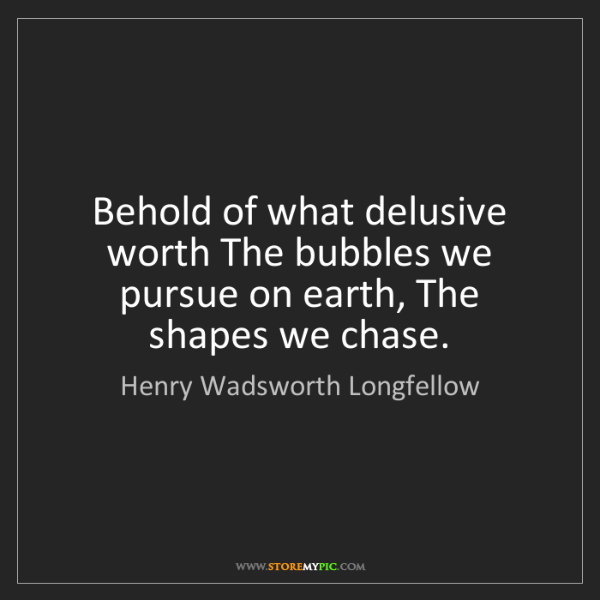 Henry Wadsworth Longfellow: Behold of what delusive worth The bubbles we pursue on...