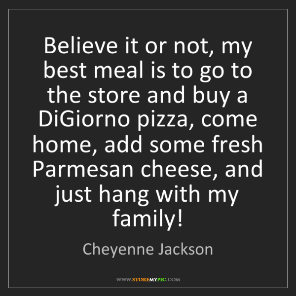Cheyenne Jackson: Believe it or not, my best meal is to go to the store...