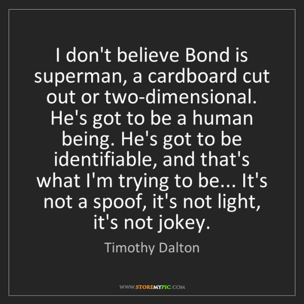 Timothy Dalton: I don't believe Bond is superman, a cardboard cut out...