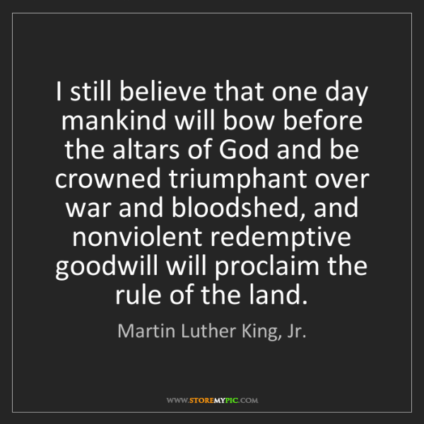 Martin Luther King, Jr.: I still believe that one day mankind will bow before...
