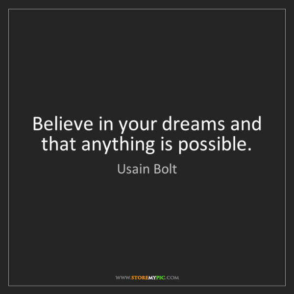 Usain Bolt: Believe in your dreams and that anything is possible.