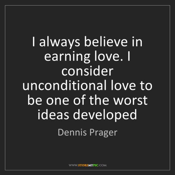 Dennis Prager: I always believe in earning love. I consider unconditional...