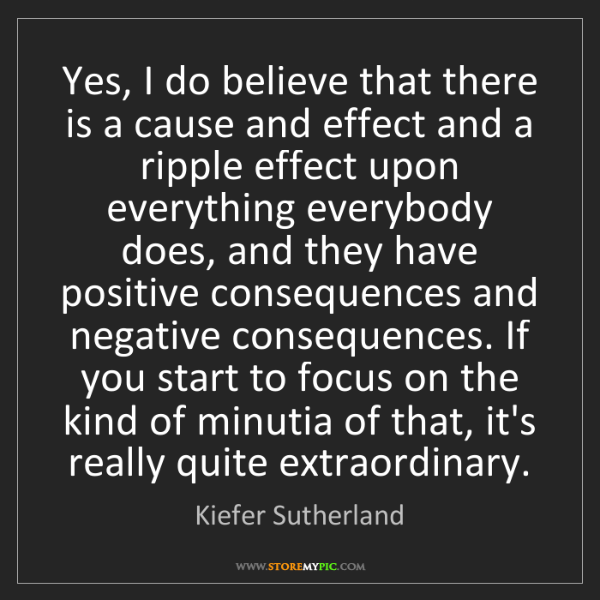 Kiefer Sutherland: Yes, I do believe that there is a cause and effect and...