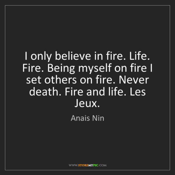 Anais Nin: I only believe in fire. Life. Fire. Being myself on fire...