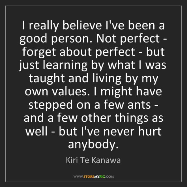 Kiri Te Kanawa: I really believe I've been a good person. Not perfect...