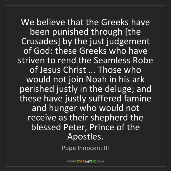 Pope Innocent III: We believe that the Greeks have been punished through...