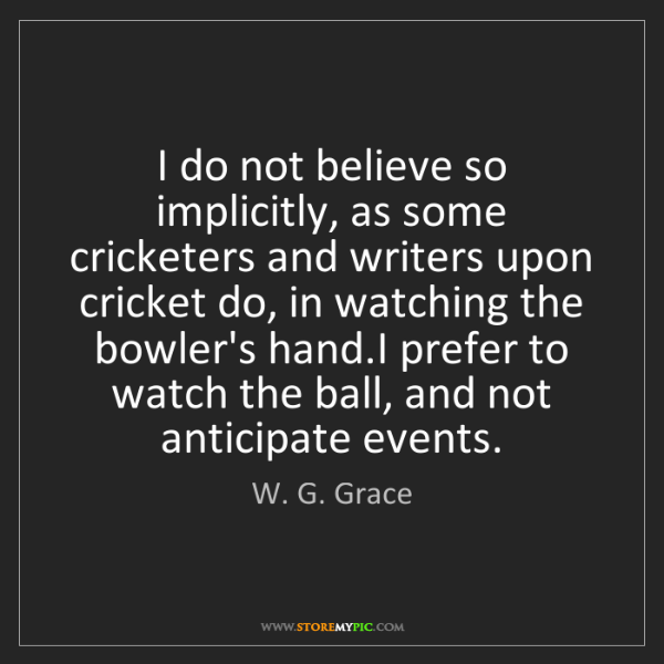 W. G. Grace: I do not believe so implicitly, as some cricketers and...