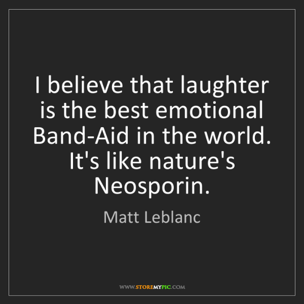 Matt Leblanc: I believe that laughter is the best emotional Band-Aid...
