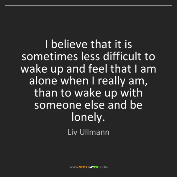 Liv Ullmann: I believe that it is sometimes less difficult to wake...