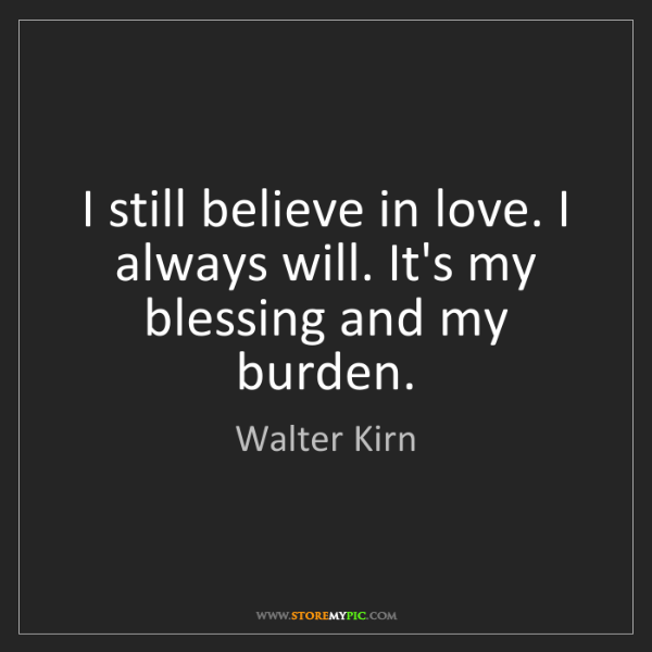 Walter Kirn: I still believe in love. I always will. It's my blessing...