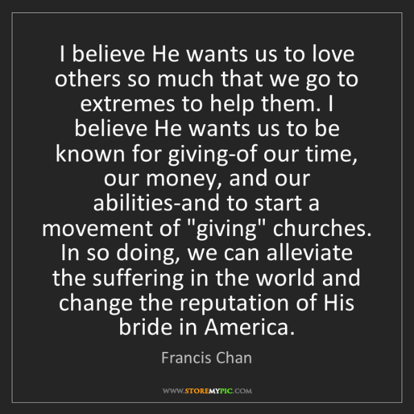 Francis Chan: I believe He wants us to love others so much that we...